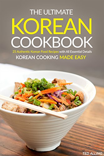 The Ultimate Korean Cookbook: 25 Authentic Korean Food Recipes with All Essential Details - Korean Cooking Made Easy by Ted Alling