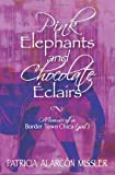 Pink Elephants and Chocolate Eclairs: Memoir of a Border Town Chica (girl)