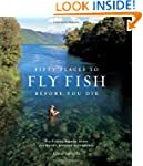 Fifty Places to Fly Fish Before You D...