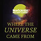 Where the Universe Came From: How Einstein's relativity unlocks the past, present and future of the cosmos Hörbuch von  New Scientist Gesprochen von: Mark Elstob