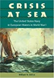 Crisis at Sea: The United States Navy in European Waters in World War I (New Perspectives on Maritime History and Nautical Archaeology)