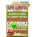 Super Alimentos Saludables: Descubra Los Poderes de Las Frutas y Vegetales, Vease y Sientase Mucho Mejor Ahora (Spanish Edition)