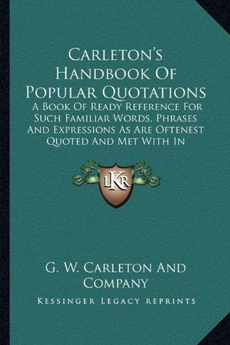 Carleton's Handbook of Popular Quotations: A Book of Ready Reference for Such Familiar Words, Phrases and Expressions as Are Oftenest Quoted and Met w