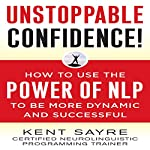 Unstoppable Confidence: How to Use the Power of NLP to Be More Dynamic and Successful | Kent Sayre