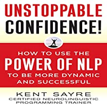 Unstoppable Confidence: How to Use the Power of NLP to Be More Dynamic and Successful Audiobook by Kent Sayre Narrated by A. T. Chandler