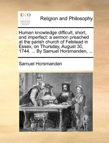 Human knowledge difficult, short, and imperfect: a sermon preached at the parish church of Felstead in Essex, on Thursday, August 30, 1744. ... By Samuel Horsmanden, ...