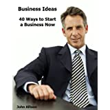 Business Ideas: 40 Ways to Start a Business Now ~ John Allison