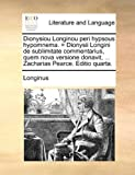 Dionysiou Longinou peri hypsous hypomnema. = Dionysii Longini de sublimitate commentarius, quem nova versione donavit, ... Zacharias Pearce. Editio quarta. (Latin Edition) (1140859021) by Longinus