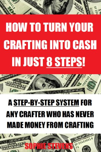 HOW TO TURN YOUR CRAFTING INTO CASH IN JUST 8 STEPS! – A Step-By-Step System For Any Crafter Who Has Never Made Money From Crafting