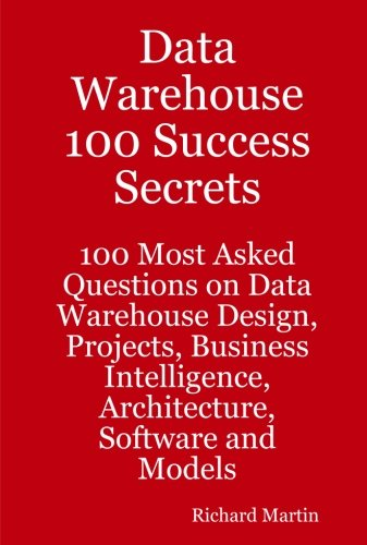 Data Warehouse 100 Success Secrets - 100 most Asked questions on Data Warehouse Design, Projects, Business Intelligence,