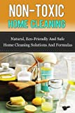 img - for Non-Toxic Home Cleaning: Natural, Eco-Friendly And Safe Home Cleaning Solutions And Formulas (Natural Home Cleaning, Green Home Cleaning, Natural Home Remedis) book / textbook / text book