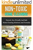 Non-Toxic Home Cleaning: Natural, Eco-Friendly And Safe Home Cleaning Solutions And Formulas (Natural Home Cleaning, Green Home Cleaning, Natural Home Remedis) (English Edition)