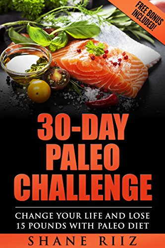 Paleo Diet: 30-Day Paleo Challenge - Change Your Life and Lose 15 Pounds with Paleo Diet (FREE BONUS) (Paleo Cookbook, Slow cooker recipes, Whole food) by Shane Riiz