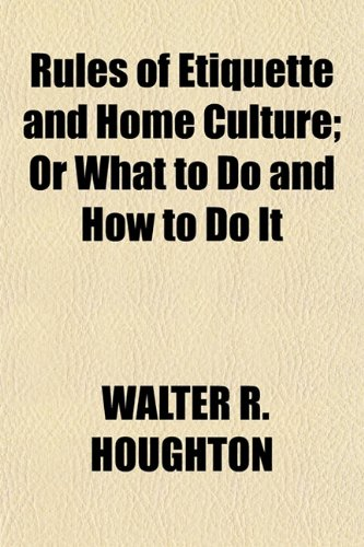 Rules of Etiquette and Home Culture; Or What to Do and How to Do It