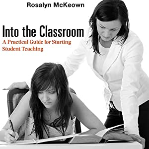 Into the Classroom: A Practical Guide for Starting Student Teaching | [Rosalyn McKeown]