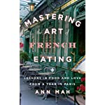 Mastering the Art of French Eating: Lessons in Food and Love from a Year in Paris | Ann Mah