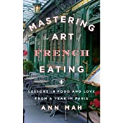 Mastering the Art of French Eating: Lessons in Food and Love from a Year in Paris | [Ann Mah]