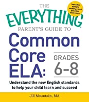 The Everything Parent's Guide to Common Core ELA, Grades 6-8: Understand the New English Standards to Help Your Child Learn and Succeed