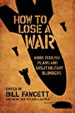 How to Lose a War: More Foolish Plans and Great Military Blunders (0061358444) by Fawcett, Bill