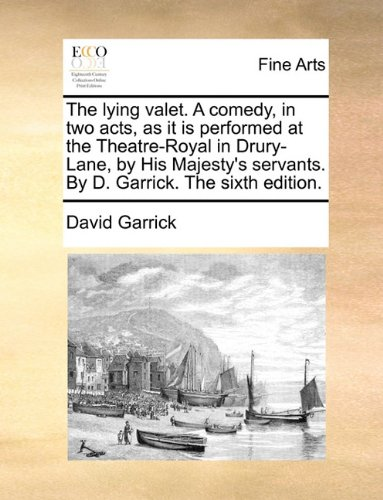 The lying valet. A comedy, in two acts, as it is performed at the Theatre-Royal in Drury-Lane, by His Majesty's servants. By D. Garrick. The sixth edition.