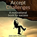 Accept Challenges: A Motivational Book for Success: It's in Your Hands, Book 2 | Jane John-Nwankwo
