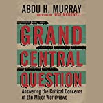 Grand Central Question: Answering the Critical Concerns of the Major Worldviews | Abdu H. Murray
