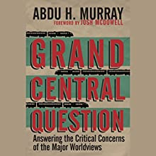 Grand Central Question: Answering the Critical Concerns of the Major Worldviews (       UNABRIDGED) by Abdu H. Murray Narrated by Abdu H. Murray