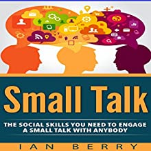Small Talk: The Social Skills You Need to Engage in Small Talk with Anybody Audiobook by Ian Berry Narrated by Forris Day Jr