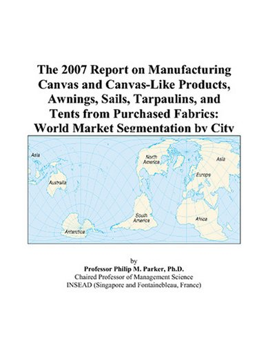 The 2007 Report on Manufacturing Canvas and Canvas-Like Products, Awnings, Sails, Tarpaulins, and Tents from Purchased Fabrics: World Market Segmentation by City