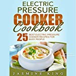 Electric Pressure Cooker Cookbook: 25 Best Electric Pressure Cooker Recipes for Busy People | Jasmine King