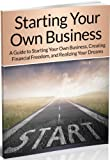 img - for Starting Your Own Business: A Guide to Starting Your Own Business, Creating Financial Freedom, and Realizing Your Dreams (Starting a business, Starting a Small Business, Starting an Online Business) book / textbook / text book