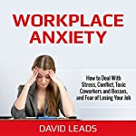Workplace Anxiety: How to Deal With Stress, Conflict, Toxic Coworkers and Bosses, and Fear of Losing Your Job | David Leads