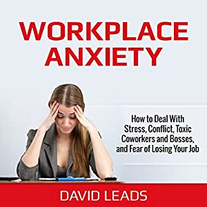 Workplace Anxiety: How to Deal With Stress, Conflict, Toxic Coworkers and Bosses, and Fear of Losing Your Job | [David Leads]