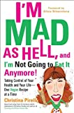 I'm Mad As Hell, and I'm Not Going to Eat it Anymore: Taking Control of Your Health and Your Life--One Vegan Recipe at a Time