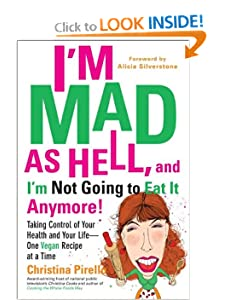I'm Mad As Hell, and I'm Not Going to Eat it Anymore: Taking Control of Your Health and Your Life--One Vegan Recipe at a Time Christina Pirello