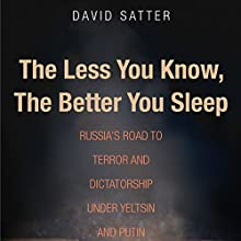 The Less You Know, the Better You Sleep: Russia's Road to Terror and Dictatorship Under Yeltsin and Putin Audiobook by David Satter Narrated by Victor Bevine