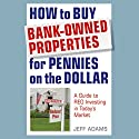 How to Buy Bank-Owned Properties for Pennies on the Dollar: A Guide to REO Investing in Today's Market Audiobook by Jeff Adams Narrated by Dennis Holland