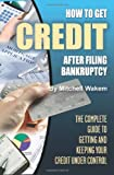 How to Get Credit After Filing Bankruptcy: The Complete Guide to Getting and Keeping Your Credit Under Control