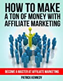How To Make A Ton of Money With Affiliate Marketing - Become A Master At Affiliate Marketing (Passive Income)