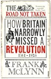 Frank McLynn The Road Not Taken: How Britain Narrowly Missed a Revolution, 1381-1926