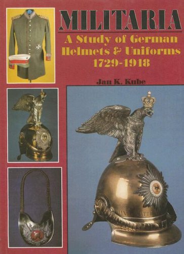 Militaria: A Study of German Helmets & Uniforms 1729-1918 (Schiffer Military History)