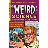 Weird Science and Bizarre Beliefs: Mysterious Creatures, Lost Worlds and Amazing Inventions ~ Gregory L. Reece