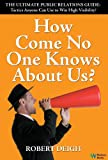 img - for How Come No One Knows About Us? The Ultimate Public Relations Guide: Tactics Anyone Can Use to Win High Visibility book / textbook / text book