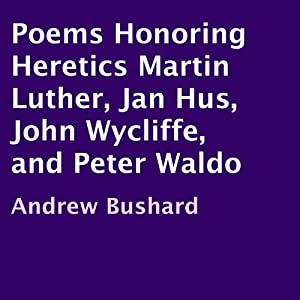 Poems Honoring Heretics Martin Luther, Jan Hus, John Wycliffe, and Peter Waldo Audiobook