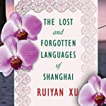 The Lost and Forgotten Languages of Shanghai: A Novel   Ruiyan Xu