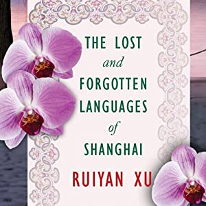 The Lost and Forgotten Languages of Shanghai: A Novel | [Ruiyan Xu]