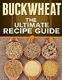 Buckwheat: The Ultimate Recipe Guide