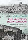 Gillian Tindall The Man Who Drew London: Wenceslaus Hollar in Reality and Imagination