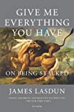 Give Me Everything You Have: On Being Stalked (1250043573) by Lasdun, James