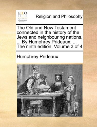 The Old and New Testament connected in the history of the Jews and neighbouring nations, ... By Humphrey Prideaux, ... The ninth edition. Volume 3 of 4